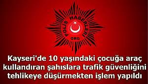 Kayseri'de 10 yaşındaki çocuğa araç kullandıran şahıslara trafik güvenliğini tehlikeye düşürmekten işlem yapıldı