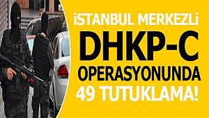 İstanbul merkezli 12 İlde düzenlenen DHKP-C Operasyonda 49 Tutuklama