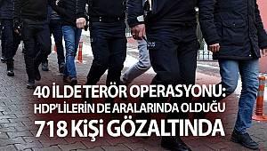 40 ilde düzenlenen terör operasyonunda HDP'lilerin de aralarında olduğu 718 kişi gözaltında alındı
