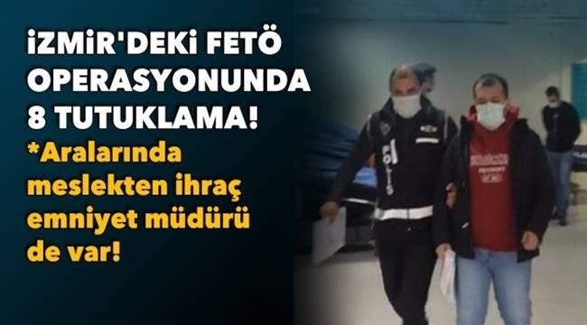 İzmir'de ihraç Emniyet Müdürü dahil 8 FETÖ şüphelisi tutuklandı