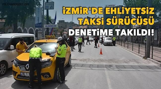 İzmir'de 'Tam Kapanma' denetimlerinde Ehliyetsiz Taksi Sürücüsü denetime takıldı