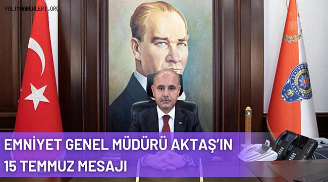 Emniyet Genel Müdürü Mehmet Aktaş'ın 15 Temmuz Demokrasi ve Milli Birlik Günü Mesajı