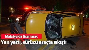 Malatya'da ticari araç yan yattı, sürücü araçta sıkıştı