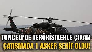 Tunceli'de teröristlerle çıkan çatışmada bir asker şehit oldu