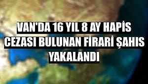 Van'da 16 yıl 8 ay hapis cezası bulunan firari şahıs yakalandı